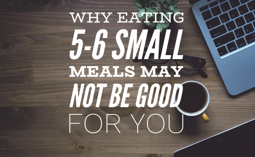Why Eating 5-6 Small Meals May Not Be Good ForYou